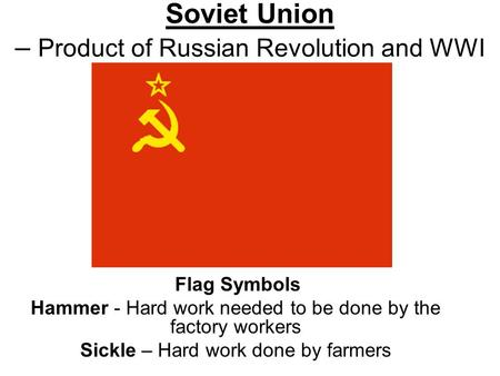 Soviet Union – Product of Russian Revolution and WWI Flag Symbols Hammer - Hard work needed to be done by the factory workers Sickle – Hard work done by.