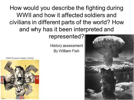How would you describe the fighting during WWII and how it affected soldiers and civilians in different parts of the world? How and why has it been interpreted.