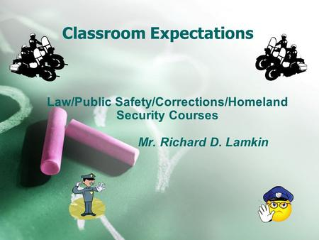 Classroom Expectations Law/Public Safety/Corrections/Homeland Security Courses Mr. Richard D. Lamkin.