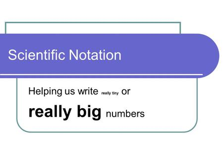 Scientific Notation Helping us write really tiny or really big numbers.