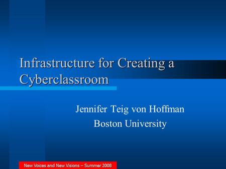 New Voices and New Visions – Summer 2008 Infrastructure for Creating a Cyberclassroom Jennifer Teig von Hoffman Boston University.