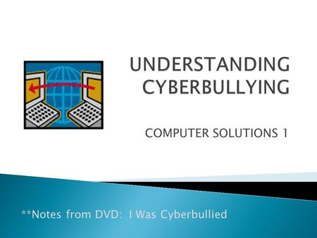 COMPUTER SOLUTIONS 1 **Notes from DVD: I Was Cyberbullied.