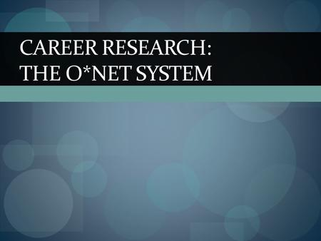 CAREER RESEARCH: THE O*NET SYSTEM. What is the O*NET System It is a system that provides information such as: The education or schooling required to obtain.
