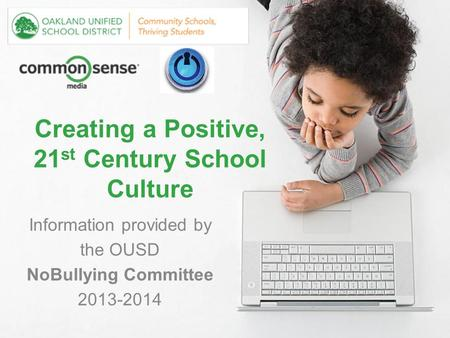 Creating a Positive, 21 st Century School Culture Information provided by the OUSD NoBullying Committee 2013-2014.
