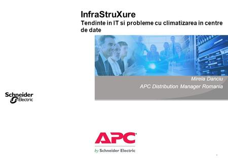1 InfraStruXure Tendinte in IT si probleme cu climatizarea in centre de date Mirela Danciu APC Distribution Manager Romania.