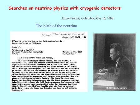 Searches on neutrino physics with cryogenic detectors Ettore Fiorini, Columbia, May 16, 2008 The birth of the neutrino.