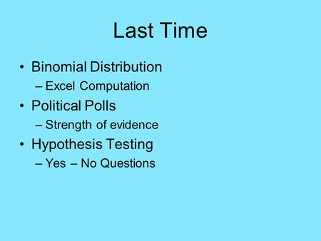 Last Time Binomial Distribution –Excel Computation Political Polls –Strength of evidence Hypothesis Testing –Yes – No Questions.