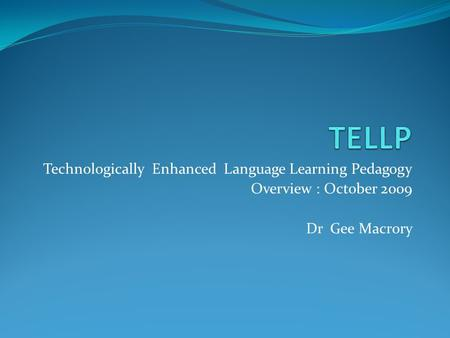 Technologically Enhanced Language Learning Pedagogy Overview : October 2009 Dr Gee Macrory.