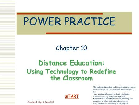 Copyright © Allyn & Bacon 2008 POWER PRACTICE Chapter 10 Distance Education: Using Technology to Redefine the Classroom START This multimedia product and.