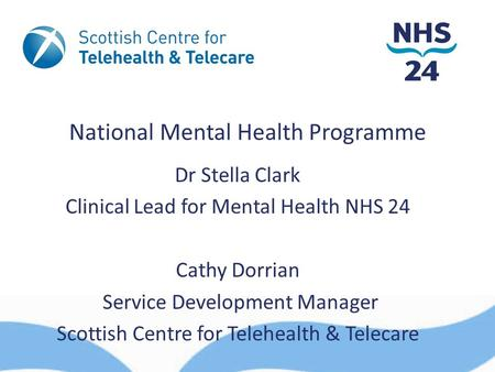National Mental Health Programme Dr Stella Clark Clinical Lead for Mental Health NHS 24 Cathy Dorrian Service Development Manager Scottish Centre for Telehealth.