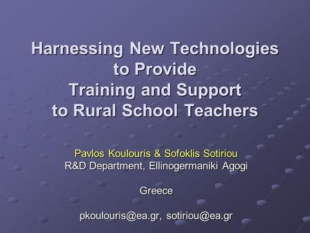 Harnessing New Technologies to Provide Training and Support to Rural School Teachers Pavlos Koulouris & Sofoklis Sotiriou R&D Department, Ellinogermaniki.