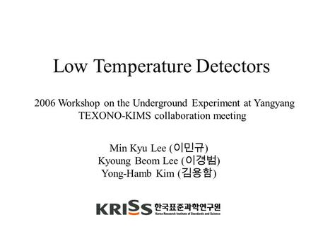 Min Kyu Lee ( 이민규 ) Kyoung Beom Lee ( 이경범 ) Yong-Hamb Kim ( 김용함 ) Low Temperature Detectors 2006 Workshop on the Underground Experiment at Yangyang TEXONO-KIMS.