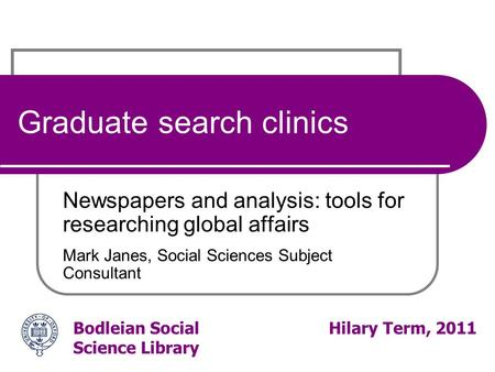Bodleian Social Science Library Hilary Term, 2011 Graduate search clinics Newspapers and analysis: tools for researching global affairs Mark Janes, Social.