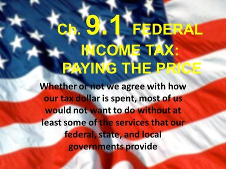 Ch. 9.1 FEDERAL INCOME TAX: PAYING THE PRICE Whether or not we agree with how our tax dollar is spent, most of us would not want to do without at least.