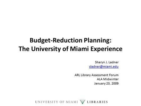 Budget-Reduction Planning: The University of Miami Experience Sharyn J. Ladner ARL Library Assessment Forum ALA Midwinter January 23,