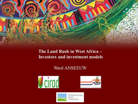 The Land Rush in West Africa – Investors and investment models Ward ANSEEUW.