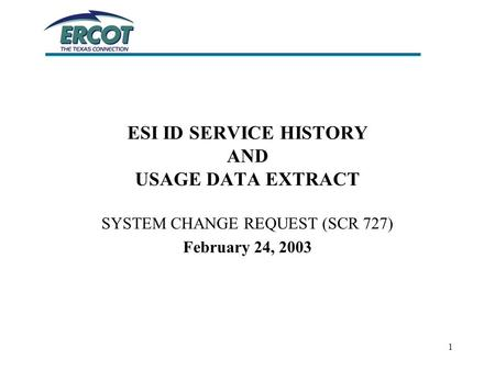 1 ESI ID SERVICE HISTORY AND USAGE DATA EXTRACT SYSTEM CHANGE REQUEST (SCR 727) February 24, 2003.