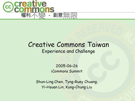 Creative Commons Taiwan Experience and Challenge 2005-06-26 iCommons Summit Shun-Ling Chen, Tyng-Ruey Chuang, Yi-Hsuan Lin, Kung-Chung Liu.
