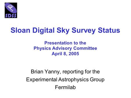 Sloan Digital Sky Survey Status Brian Yanny, reporting for the Experimental Astrophysics Group Fermilab Presentation to the Physics Advisory Committee.