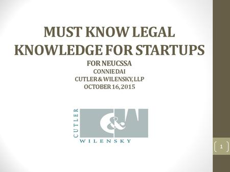 MUST KNOW LEGAL KNOWLEDGE FOR STARTUPS FOR NEUCSSA CONNIE DAI CUTLER & WILENSKY, LLP OCTOBER 16, 2015 1.