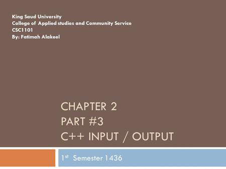 CHAPTER 2 PART #3 C++ INPUT / OUTPUT 1 st Semester 1436 King Saud University College of Applied studies and Community Service CSC1101 By: Fatimah Alakeel.