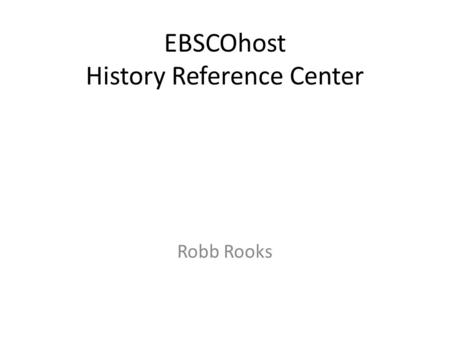 EBSCOhost History Reference Center Robb Rooks. The World's Most Comprehensive Full Text History Reference Database Designed for secondary schools, public.