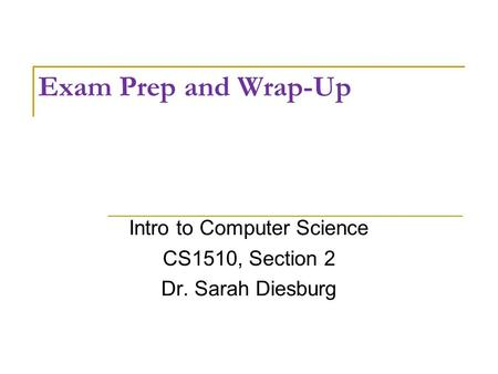 Exam Prep and Wrap-Up Intro to Computer Science CS1510, Section 2 Dr. Sarah Diesburg.