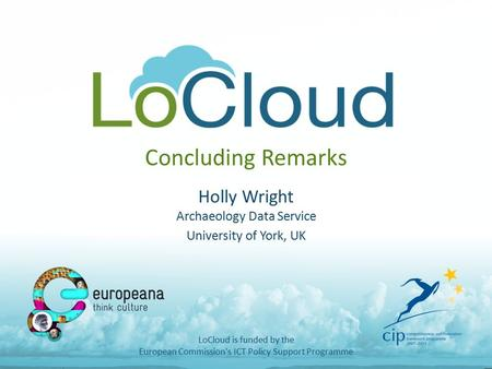 Concluding Remarks Holly Wright Archaeology Data Service University of York, UK LoCloud is funded by the European Commission's ICT Policy Support Programme.
