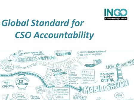 Global Standard for CSO Accountability. INGO Accountability Charter Our Ambition: improve NGO accountability and enabling environment Cross sector: members.