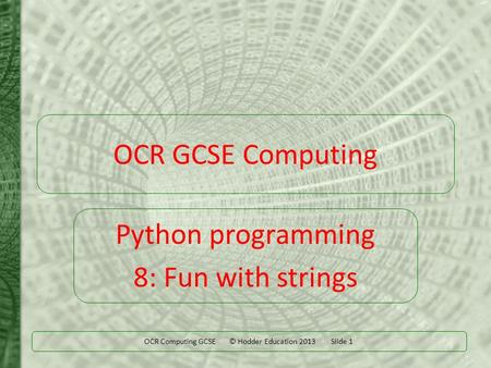 OCR Computing GCSE © Hodder Education 2013 Slide 1 OCR GCSE Computing Python programming 8: Fun with strings.