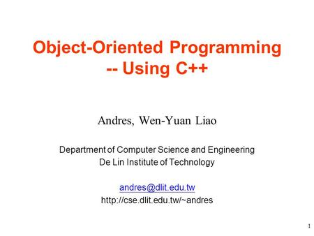 1 Object-Oriented Programming -- Using C++ Andres, Wen-Yuan Liao Department of Computer Science and Engineering De Lin Institute of Technology