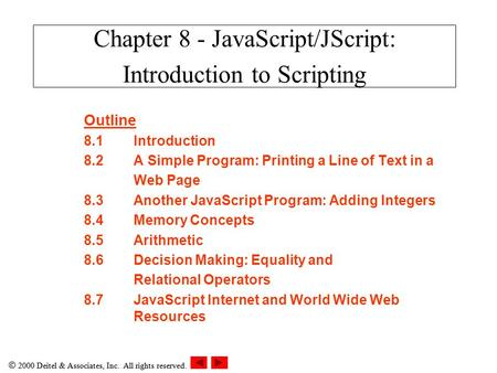  2000 Deitel & Associates, Inc. All rights reserved. Outline 8.1Introduction 8.2A Simple Program: Printing a Line of Text in a Web Page 8.3Another JavaScript.