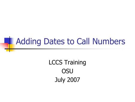 Adding Dates to Call Numbers LCCS Training OSU July 2007.