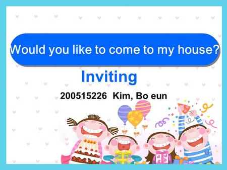 200515226 Kim, Bo eun Inviting Would you like to come to my house?