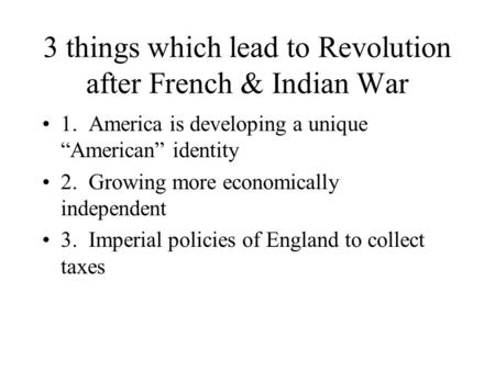 "3 things which lead to Revolution after French & Indian War 1. America is developing a unique ""American"" identity 2. Growing more economically independent."