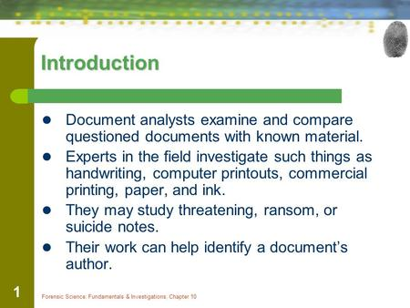 Forensic Science: Fundamentals & Investigations, Chapter 10 1 Introduction Document analysts examine and compare questioned documents with known material.