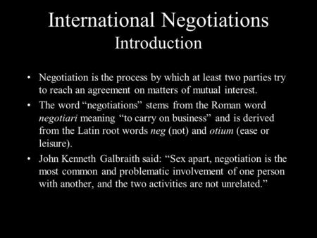 International Negotiations Introduction Negotiation is the process by which at least two parties try to reach an agreement on matters of mutual interest.