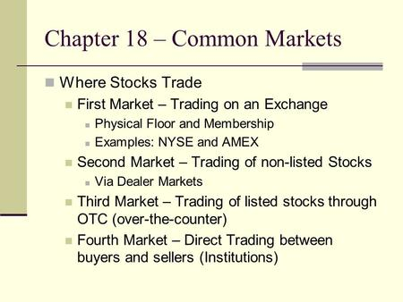 Chapter 18 – Common Markets Where Stocks Trade First Market – Trading on an Exchange Physical Floor and Membership Examples: NYSE and AMEX Second Market.