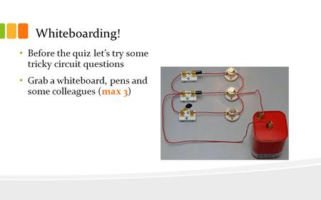 Whiteboarding! Before the quiz let's try some tricky circuit questions Grab a whiteboard, pens and some colleagues (max 3)
