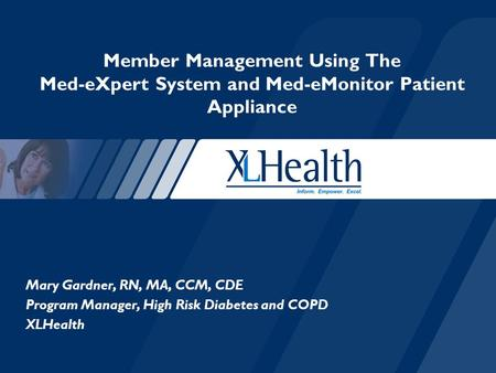 Mary Gardner, RN, MA, CCM, CDE Program Manager, High Risk Diabetes and COPD XLHealth Member Management Using The Med-eXpert System and Med-eMonitor Patient.