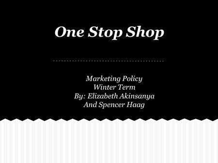 One Stop Shop Marketing Policy Winter Term By: Elizabeth Akinsanya And Spencer Haag.