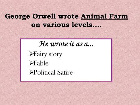 George Orwell wrote Animal Farm on various levels…. He wrote it as a...  Fairy story  Fable  Political Satire.