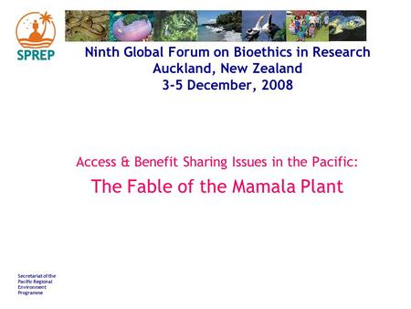 Secretariat of the Pacific Regional Environment Programme Ninth Global Forum on Bioethics in Research Auckland, New Zealand 3-5 December, 2008 Access &