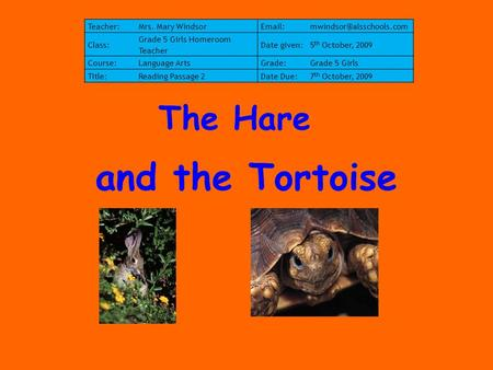 And the Tortoise The Hare Teacher:Mrs. Mary Class: Grade 5 Girls Homeroom Teacher Date given:5 th October, 2009 Course:Language.