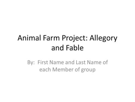 Animal Farm Project: Allegory and Fable By: First Name and Last Name of each Member of group.