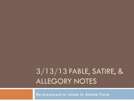 3/13/13 FABLE, SATIRE, & ALLEGORY NOTES Be prepared to relate to Animal Farm.