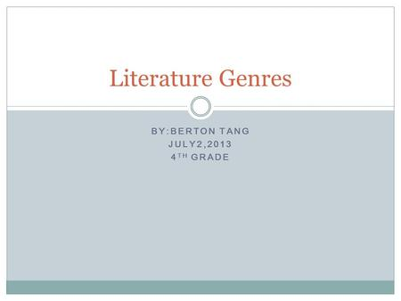 BY:BERTON TANG JULY2,2013 4 TH GRADE Literature Genres.