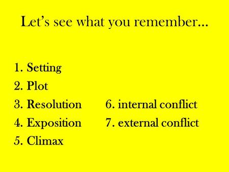 Let's see what you remember… 1.Setting 2.Plot 3.Resolution6. internal conflict 4.Exposition7. external conflict 5.Climax.