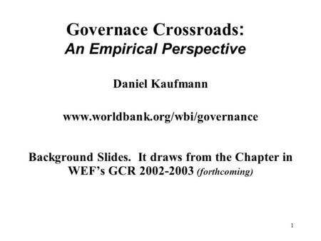 1 Governace Crossroads : An Empirical Perspective Daniel Kaufmann www.worldbank.org/wbi/governance Background Slides. It draws from the Chapter in WEF's.