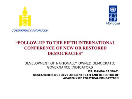 """FOLLOW-UP TO THE FIFTH INTERNATIONAL CONFERENCE OF NEW OR RESTORED DEMOCRACIES"" DEVELOPMENT OF NATIONALLY OWNED DEMOCRATIC GOVERNANCE INDICATORS DR. DAMBA."